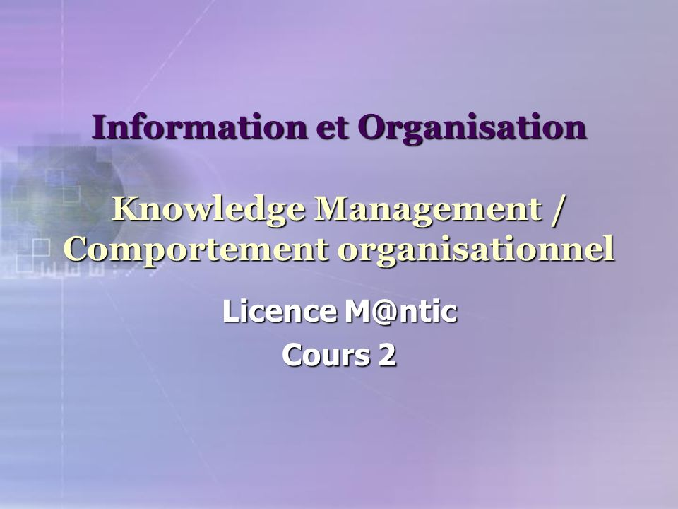 Information et Organisation Knowledge Management / Comportement organisationnel Licence M@ntic Cours 2