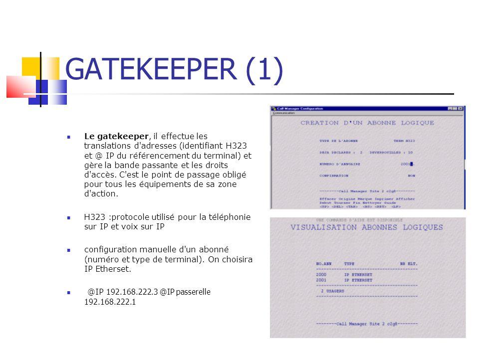 GATEKEEPER (1) Le gatekeeper, il effectue les translations d adresses (identifiant H323 et @ IP du référencement du terminal) et gère la bande passante et les droits d accès.