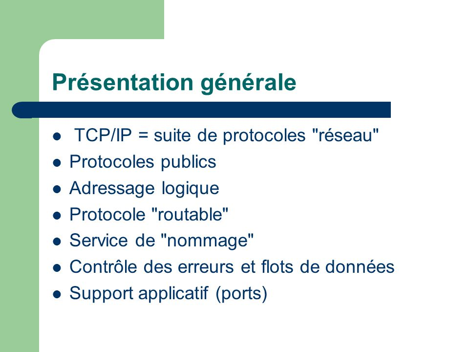 Présentation générale TCP/IP = suite de protocoles réseau Protocoles publics Adressage logique Protocole routable Service de nommage Contrôle des erreurs et flots de données Support applicatif (ports)
