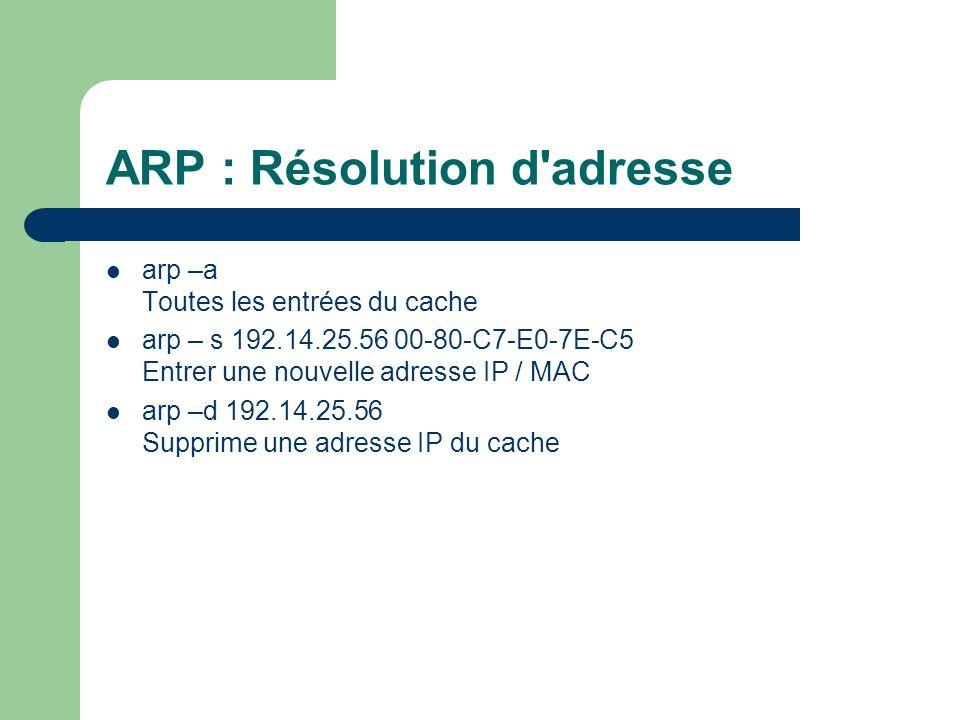 ARP : Résolution d adresse arp –a Toutes les entrées du cache arp – s 192.14.25.56 00-80-C7-E0-7E-C5 Entrer une nouvelle adresse IP / MAC arp –d 192.14.25.56 Supprime une adresse IP du cache