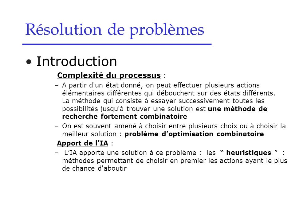 Résolution de problèmes Introduction Complexité du processus : –A partir d un état donné, on peut effectuer plusieurs actions élémentaires différentes qui débouchent sur des états différents.