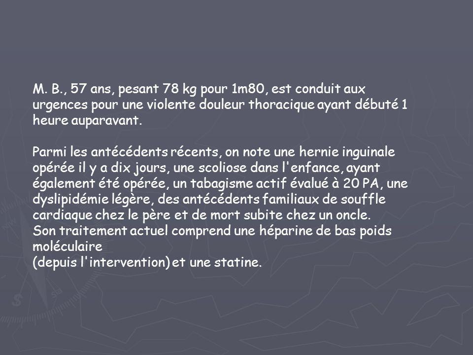 M. B., 57 ans, pesant 78 kg pour 1m80, est conduit aux urgences pour une violente douleur thoracique ayant débuté 1 heure auparavant. Parmi les antécé