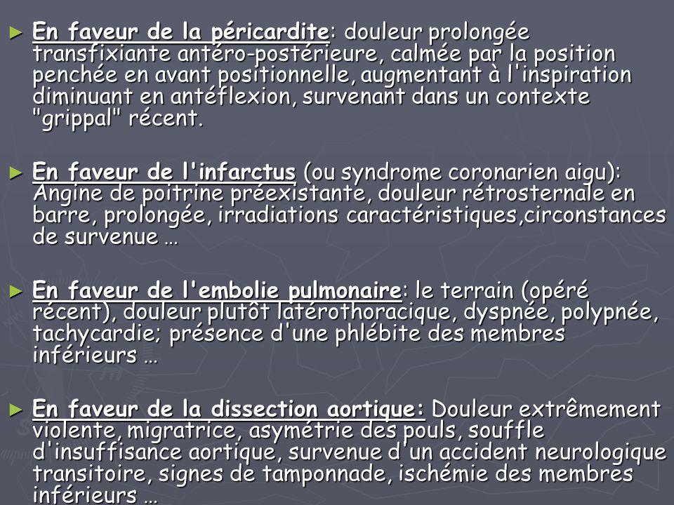 ► En faveur de la péricardite: douleur prolongée transfixiante antéro-postérieure, calmée par la position penchée en avant positionnelle, augmentant à