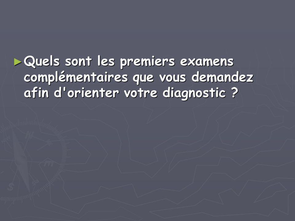 ► Quels sont les premiers examens complémentaires que vous demandez afin d'orienter votre diagnostic ?