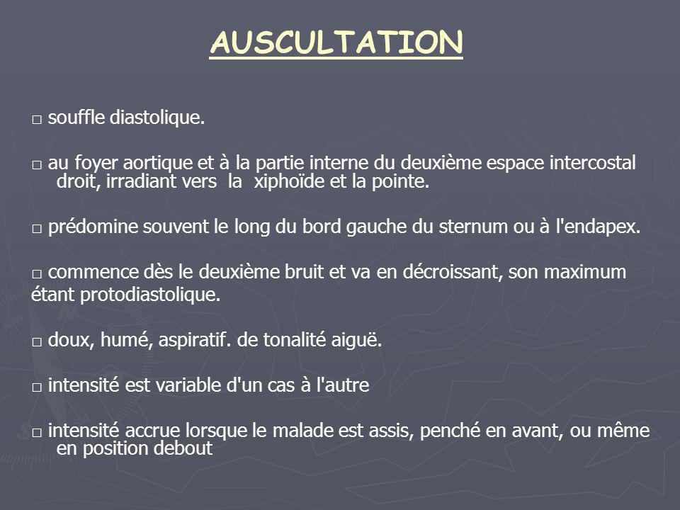 AUSCULTATION □ souffle diastolique. □ au foyer aortique et à la partie interne du deuxième espace intercostal droit, irradiant vers la xiphoïde et la