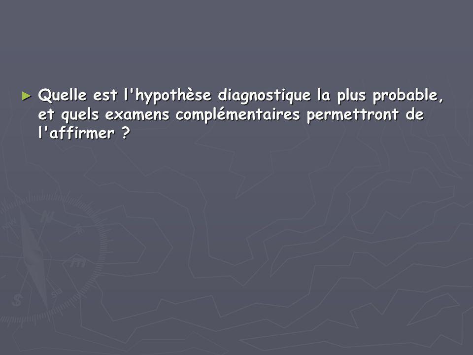 ► Quelle est l'hypothèse diagnostique la plus probable, et quels examens complémentaires permettront de l'affirmer ?