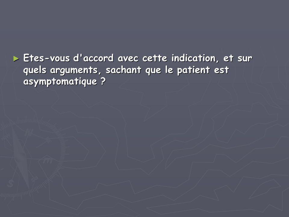 ► Etes-vous d'accord avec cette indication, et sur quels arguments, sachant que le patient est asymptomatique ?