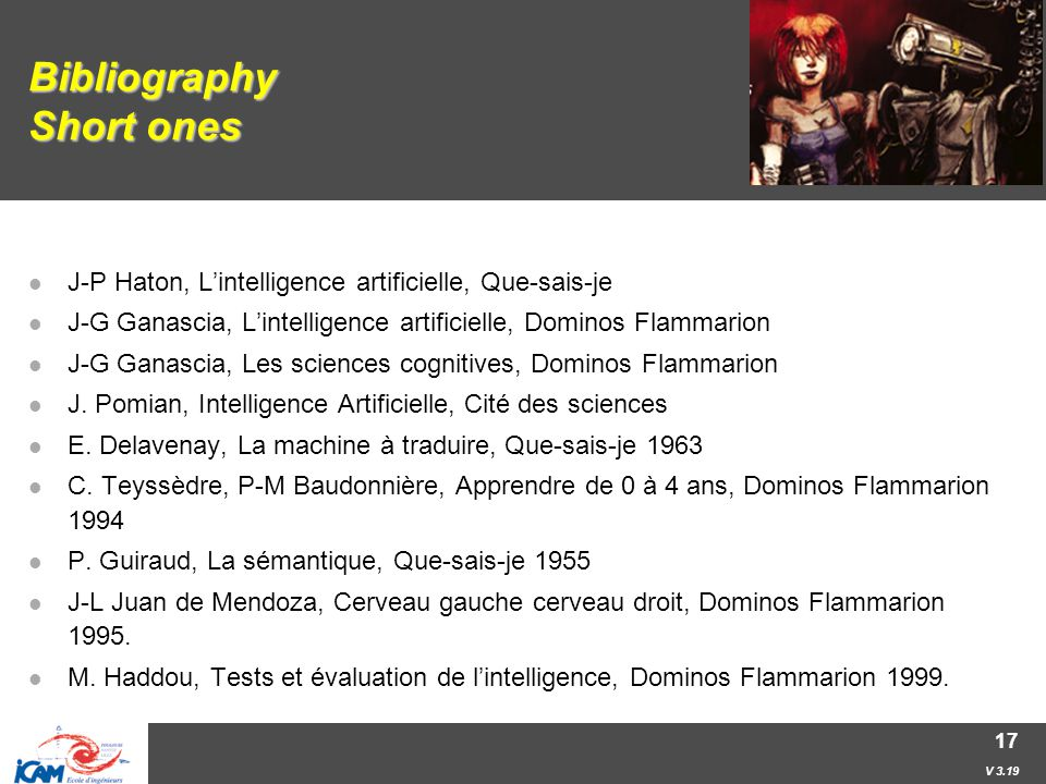 V 3.19 17 Bibliography Short ones J-P Haton, L'intelligence artificielle, Que-sais-je J-G Ganascia, L'intelligence artificielle, Dominos Flammarion J-G Ganascia, Les sciences cognitives, Dominos Flammarion J.