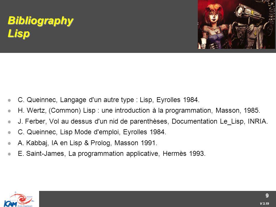 V 3.19 9 Bibliography Lisp C. Queinnec, Langage d un autre type : Lisp, Eyrolles 1984.