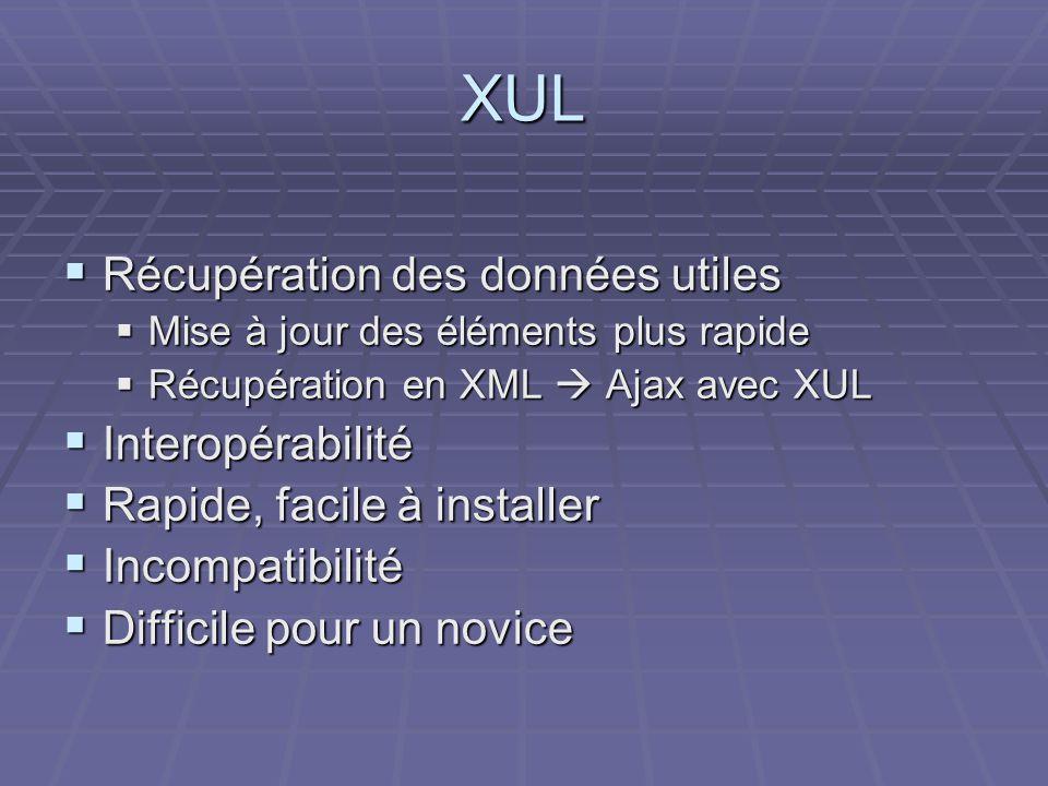 XUL  Récupération des données utiles  Mise à jour des éléments plus rapide  Récupération en XML  Ajax avec XUL  Interopérabilité  Rapide, facile à installer  Incompatibilité  Difficile pour un novice