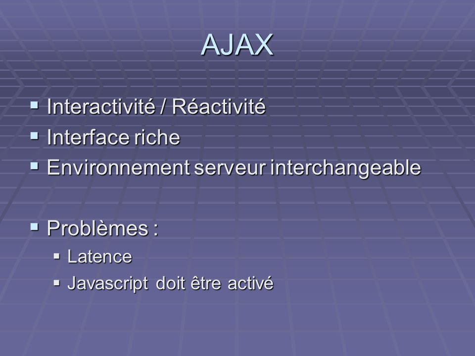 AJAX  Interactivité / Réactivité  Interface riche  Environnement serveur interchangeable  Problèmes :  Latence  Javascript doit être activé