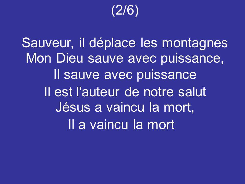 (2/6) Sauveur, il déplace les montagnes Mon Dieu sauve avec puissance, Il sauve avec puissance Il est l'auteur de notre salut Jésus a vaincu la mort,