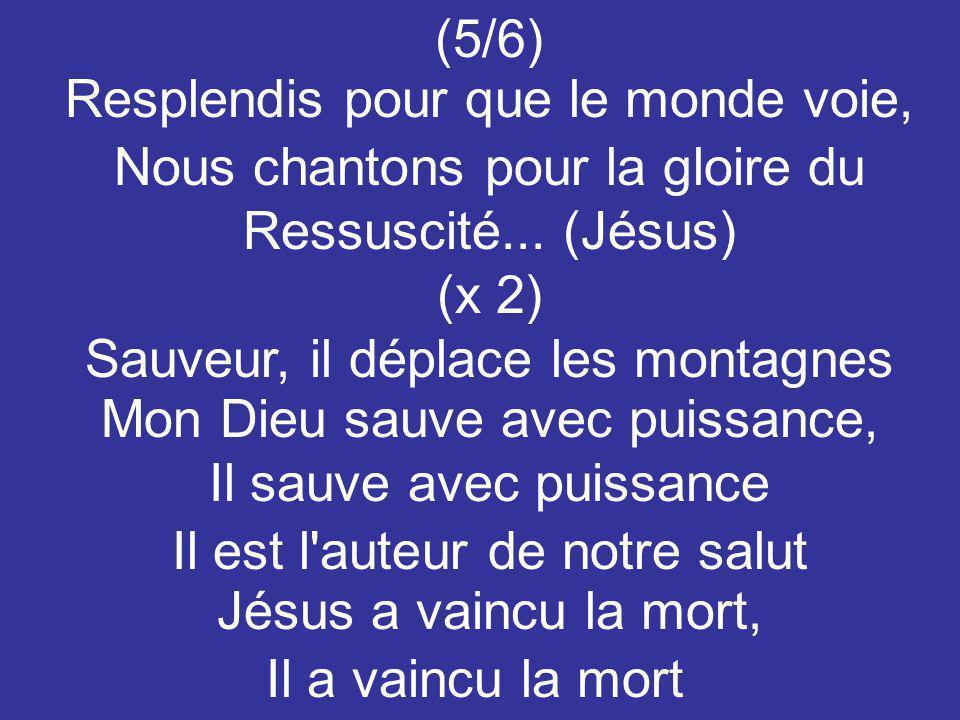 (5/6) Resplendis pour que le monde voie, Nous chantons pour la gloire du Ressuscité... (Jésus) (x 2) Sauveur, il déplace les montagnes Mon Dieu sauve