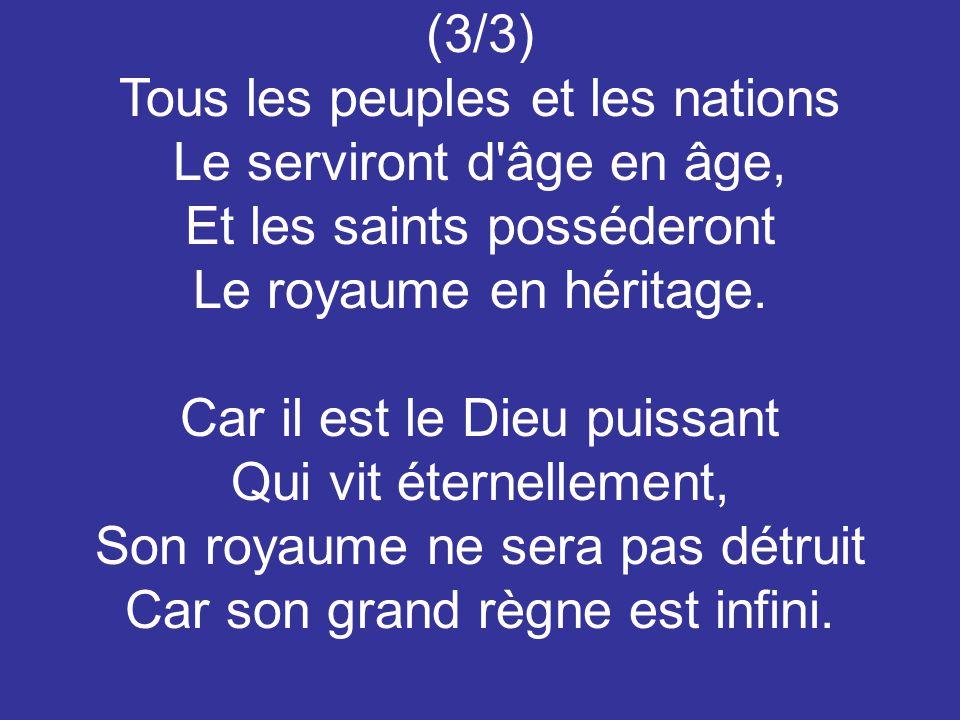 (3/3) Tous les peuples et les nations Le serviront d âge en âge, Et les saints posséderont Le royaume en héritage.