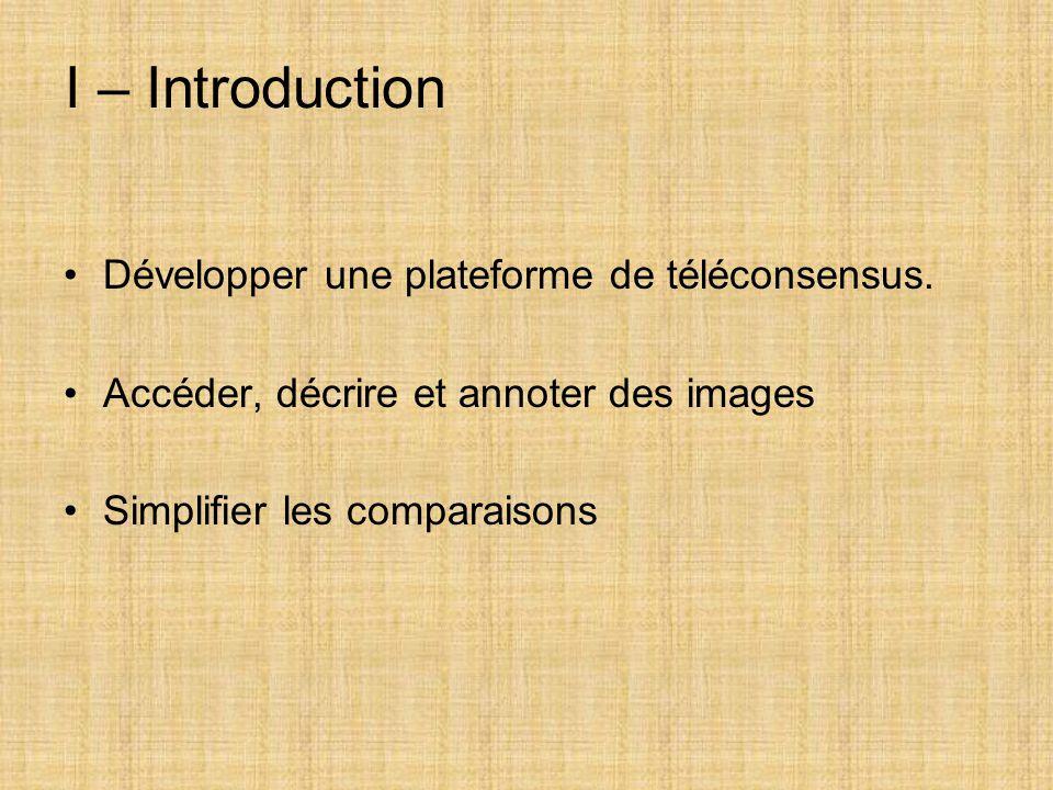 I – Introduction Développer une plateforme de téléconsensus. Accéder, décrire et annoter des images Simplifier les comparaisons