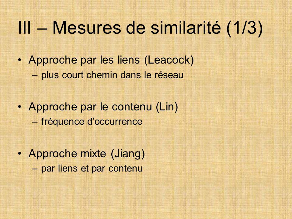 III – Mesures de similarité (1/3) Approche par les liens (Leacock) –plus court chemin dans le réseau Approche par le contenu (Lin) –fréquence d'occurr