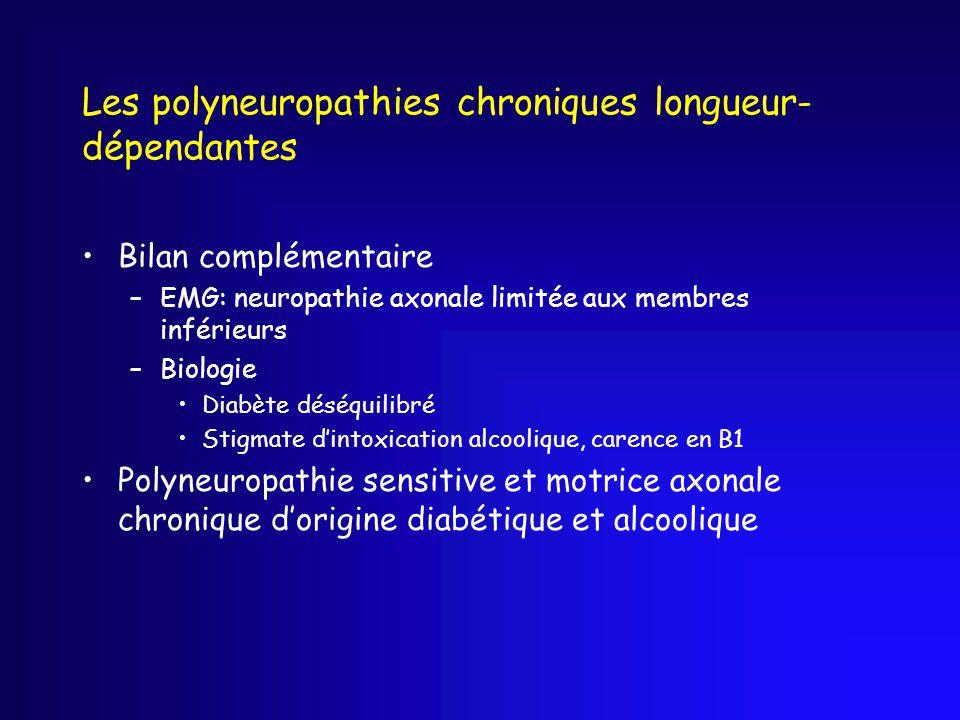 Les polyneuropathies chroniques longueur- dépendantes Bilan complémentaire –EMG: neuropathie axonale limitée aux membres inférieurs –Biologie Diabète