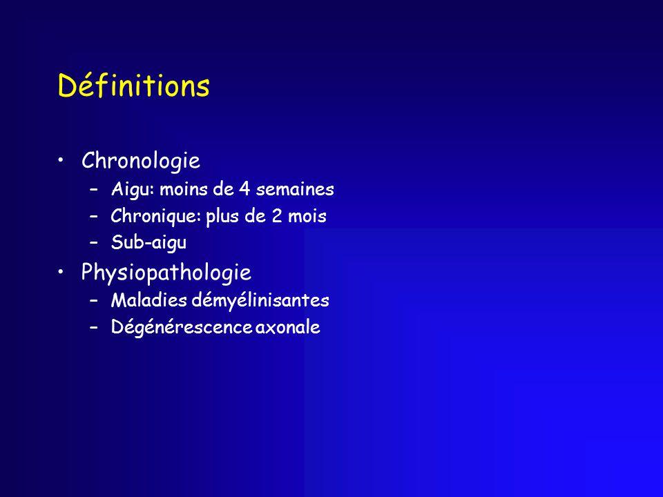 Définitions Chronologie –Aigu: moins de 4 semaines –Chronique: plus de 2 mois –Sub-aigu Physiopathologie –Maladies démyélinisantes –Dégénérescence axo