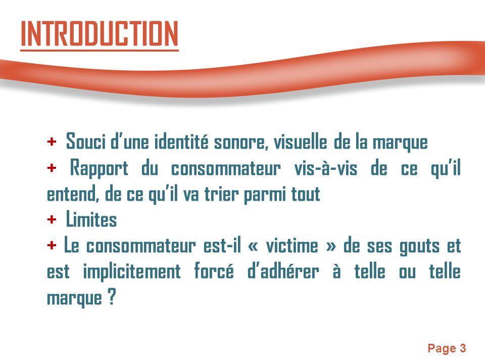 Page 3 INTRODUCTION + Souci d'une identité sonore, visuelle de la marque + Rapport du consommateur vis-à-vis de ce qu'il entend, de ce qu'il va trier parmi tout + Limites + Le consommateur est-il « victime » de ses gouts et est implicitement forcé d'adhérer à telle ou telle marque ?