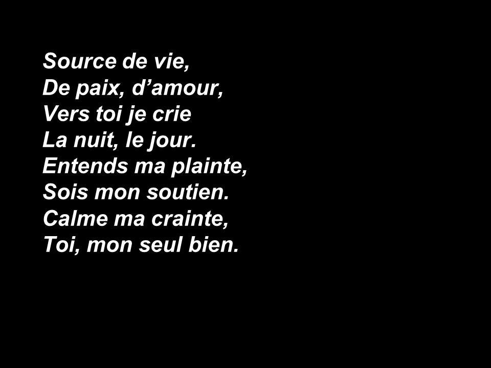 Source de vie, De paix, d'amour, Vers toi je crie La nuit, le jour. Entends ma plainte, Sois mon soutien. Calme ma crainte, Toi, mon seul bien.