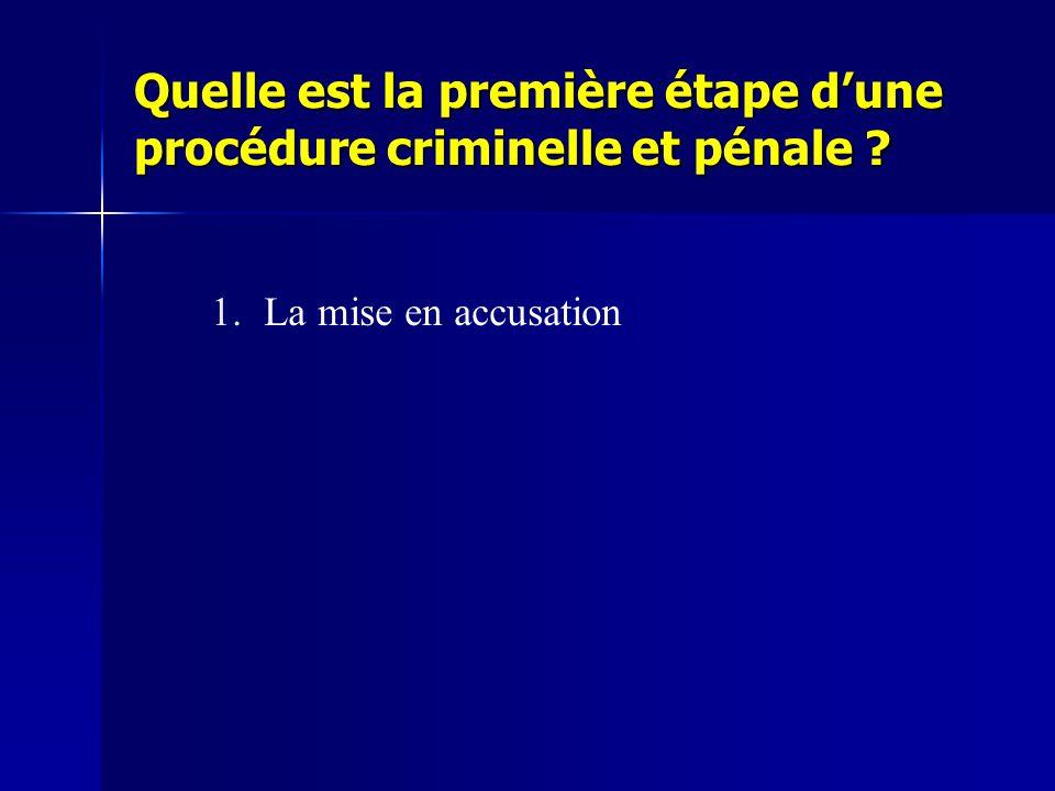 Quelle est la première étape d'une procédure criminelle et pénale ? 1.La mise en accusation