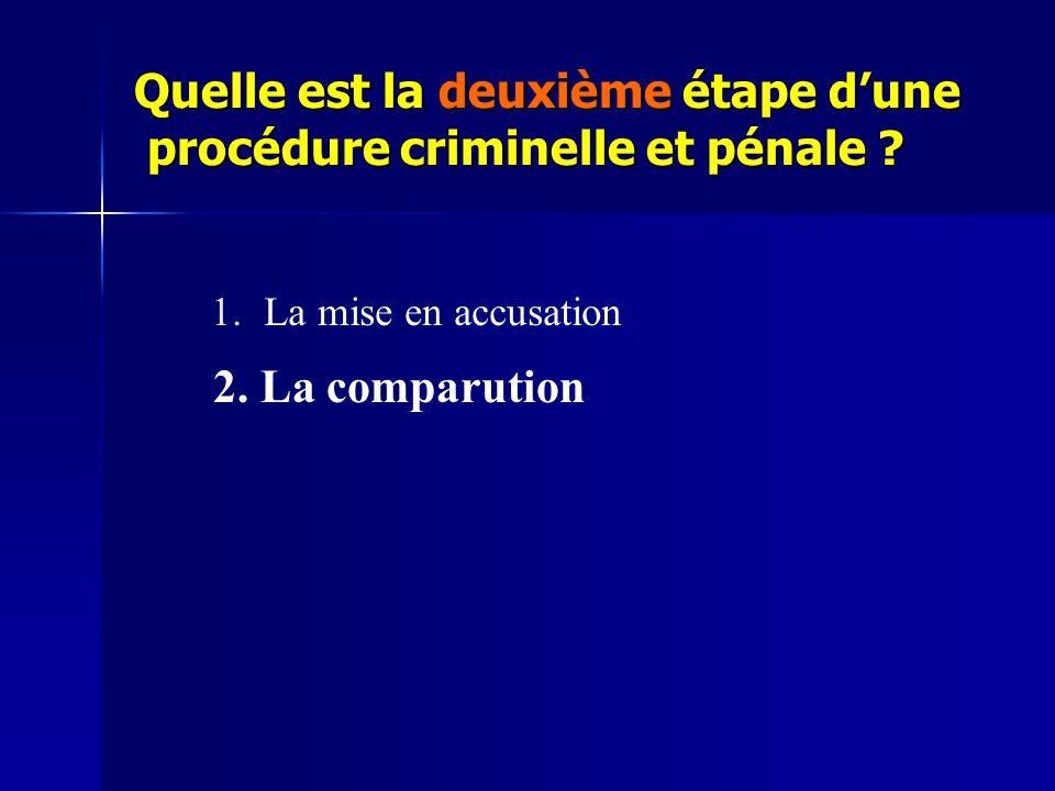 Quelle est la deuxième étape d'une procédure criminelle et pénale ? 1.La mise en accusation 2. La comparution