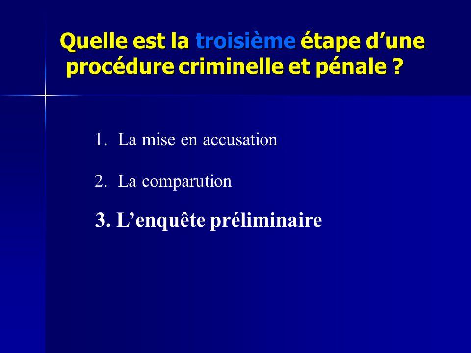 Quelle est la troisième étape d'une procédure criminelle et pénale ? 1.La mise en accusation 2.La comparution 3. L'enquête préliminaire