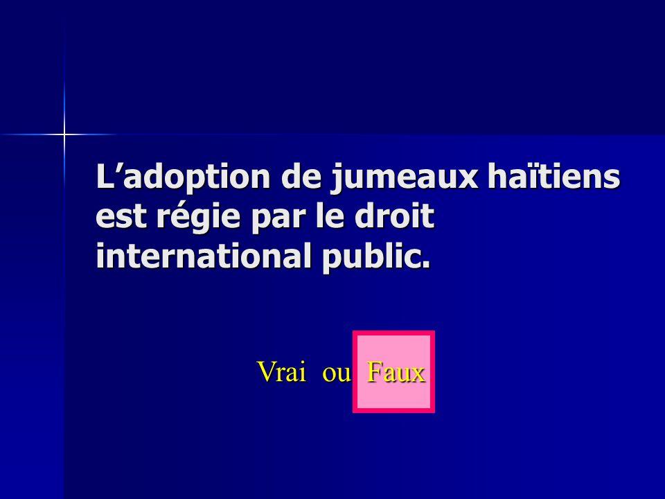 L'adoption de jumeaux haïtiens est régie par le droit international public. Vrai ou Faux