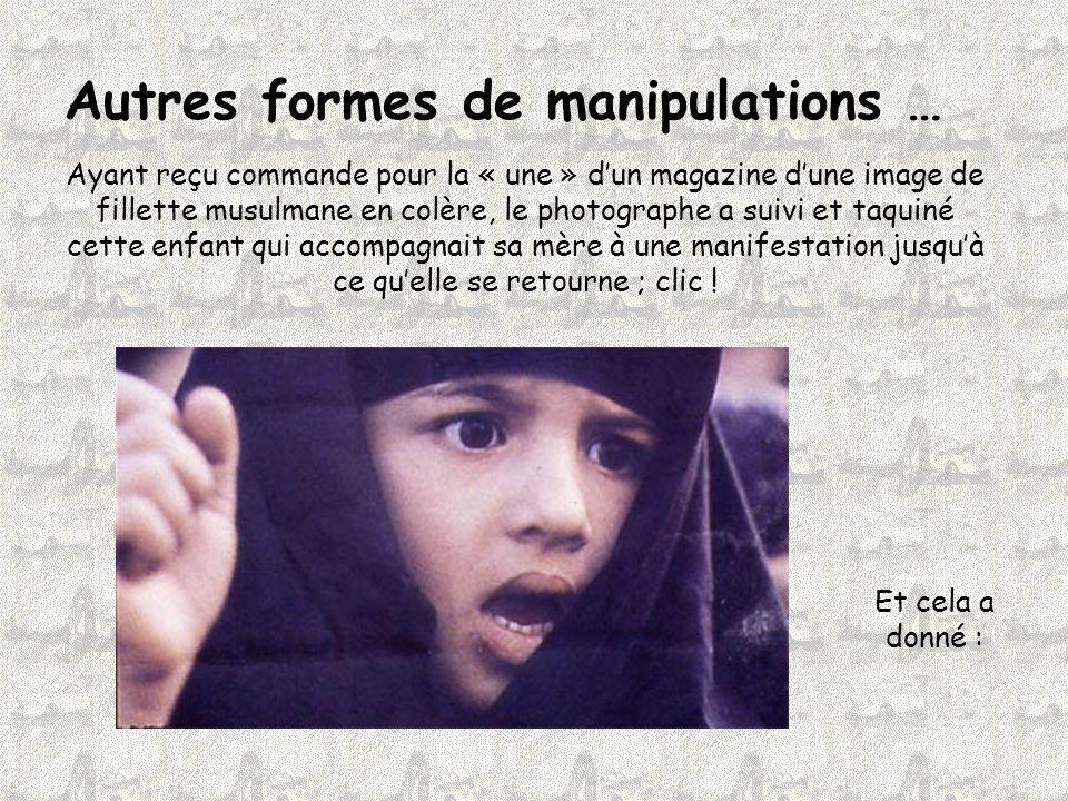 Autres formes de manipulations … Ayant reçu commande pour la « une » d'un magazine d'une image de fillette musulmane en colère, le photographe a suivi et taquiné cette enfant qui accompagnait sa mère à une manifestation jusqu'à ce qu'elle se retourne ; clic .