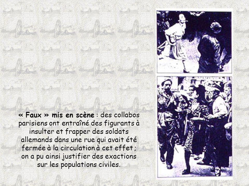 « Faux » mis en scène : des collabos parisiens ont entraîné des figurants à insulter et frapper des soldats allemands dans une rue qui avait été fermée à la circulation à cet effet ; on a pu ainsi justifier des exactions sur les populations civiles.