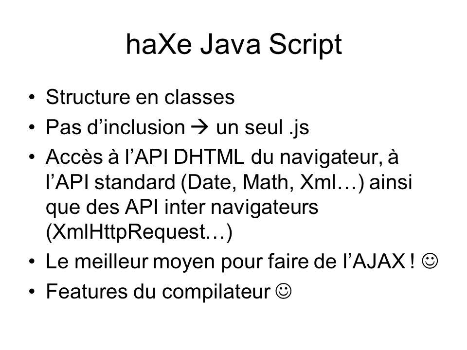 haXe Java Script Structure en classes Pas d'inclusion  un seul.js Accès à l'API DHTML du navigateur, à l'API standard (Date, Math, Xml…) ainsi que des API inter navigateurs (XmlHttpRequest…) Le meilleur moyen pour faire de l'AJAX .
