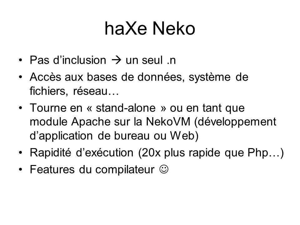 haXe Neko Pas d'inclusion  un seul.n Accès aux bases de données, système de fichiers, réseau… Tourne en « stand-alone » ou en tant que module Apache sur la NekoVM (développement d'application de bureau ou Web) Rapidité d'exécution (20x plus rapide que Php…) Features du compilateur