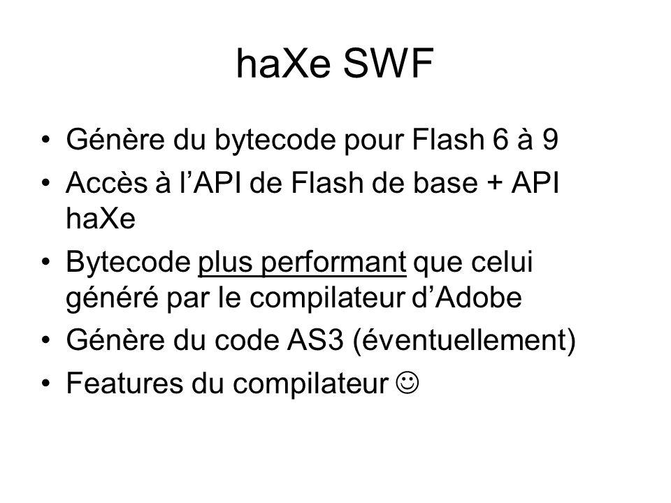 haXe SWF Génère du bytecode pour Flash 6 à 9 Accès à l'API de Flash de base + API haXe Bytecode plus performant que celui généré par le compilateur d'Adobe Génère du code AS3 (éventuellement) Features du compilateur