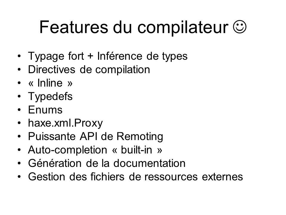 Typage fort + Inférence de types Directives de compilation « Inline » Typedefs Enums haxe.xml.Proxy Puissante API de Remoting Auto-completion « built-in » Génération de la documentation Gestion des fichiers de ressources externes