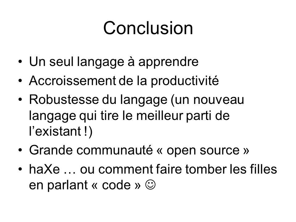 Conclusion Un seul langage à apprendre Accroissement de la productivité Robustesse du langage (un nouveau langage qui tire le meilleur parti de l'existant !) Grande communauté « open source » haXe … ou comment faire tomber les filles en parlant « code »