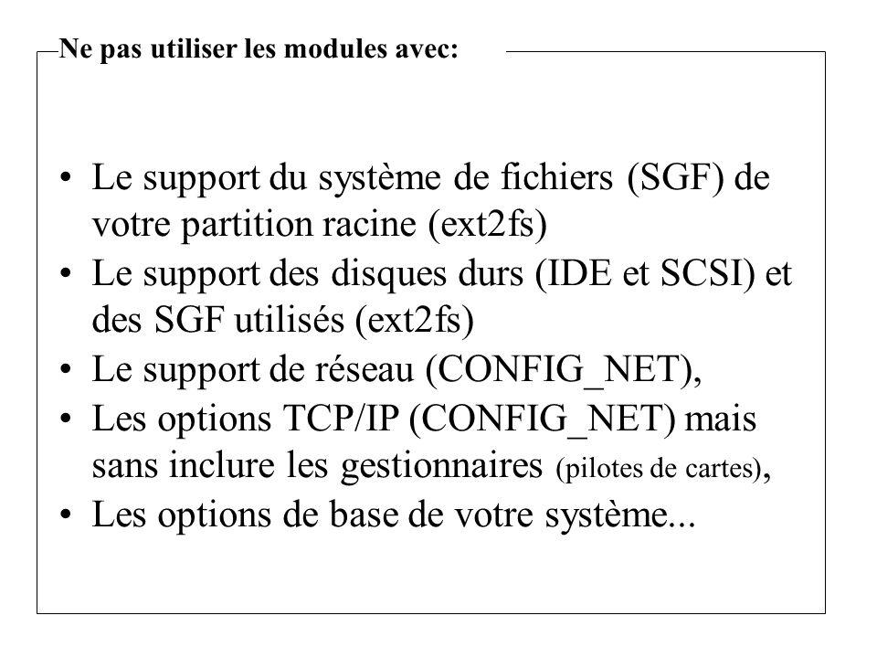 Le support du système de fichiers (SGF) de votre partition racine (ext2fs) Le support des disques durs (IDE et SCSI) et des SGF utilisés (ext2fs) Le support de réseau (CONFIG_NET), Les options TCP/IP (CONFIG_NET) mais sans inclure les gestionnaires (pilotes de cartes), Les options de base de votre système...