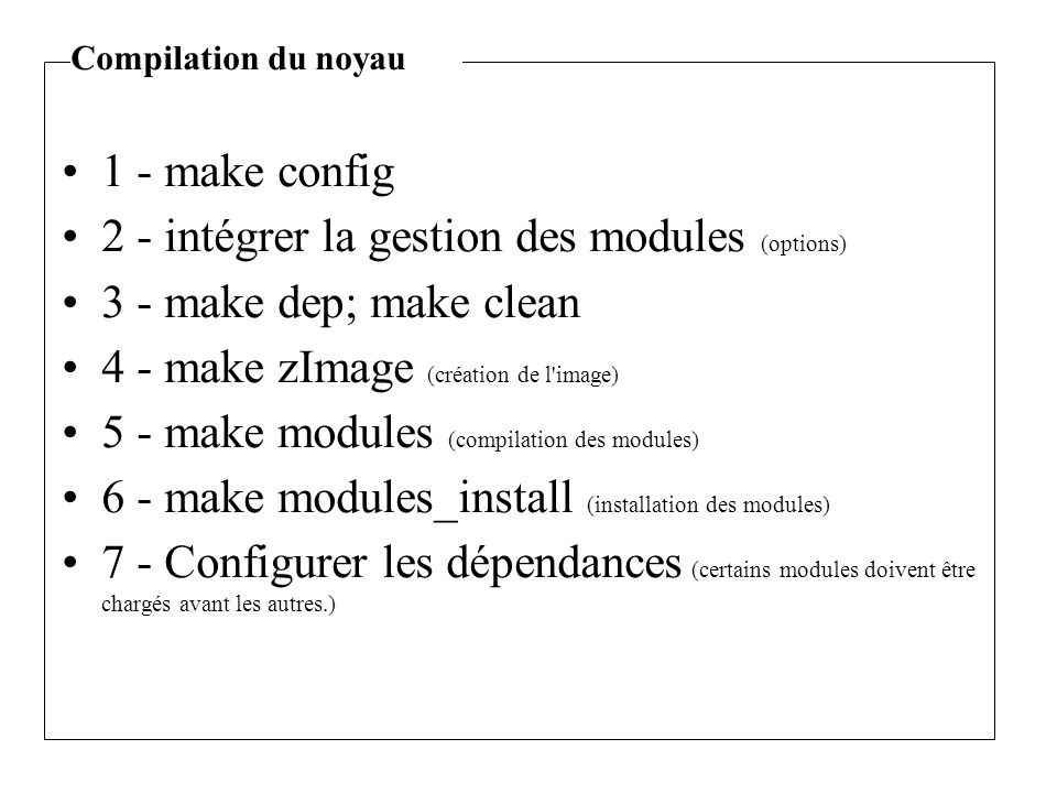 1 - make config 2 - intégrer la gestion des modules (options) 3 - make dep; make clean 4 - make zImage (création de l image) 5 - make modules (compilation des modules) 6 - make modules_install (installation des modules) 7 - Configurer les dépendances (certains modules doivent être chargés avant les autres.) Compilation du noyau