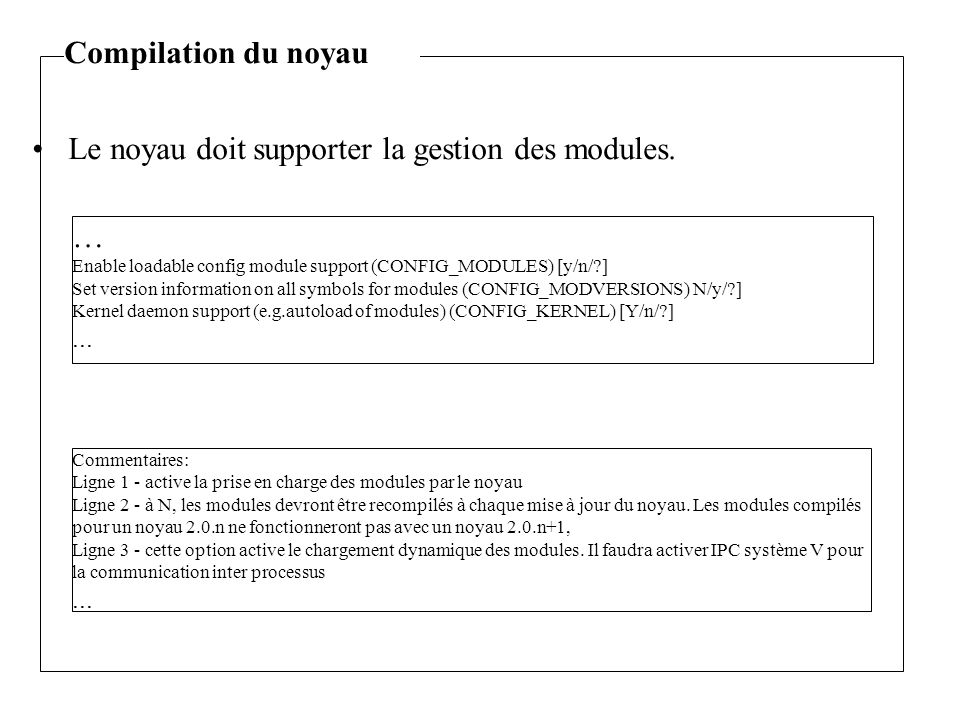 Le noyau doit supporter la gestion des modules. … Enable loadable config module support (CONFIG_MODULES) [y/n/?] Set version information on all symbol