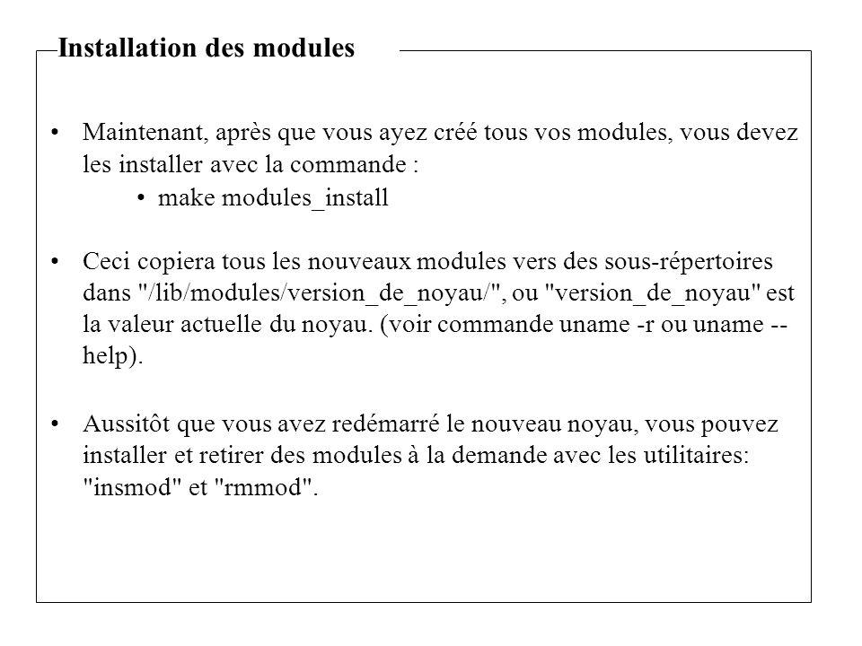 Maintenant, après que vous ayez créé tous vos modules, vous devez les installer avec la commande : make modules_install Ceci copiera tous les nouveaux modules vers des sous-répertoires dans /lib/modules/version_de_noyau/ , ou version_de_noyau est la valeur actuelle du noyau.