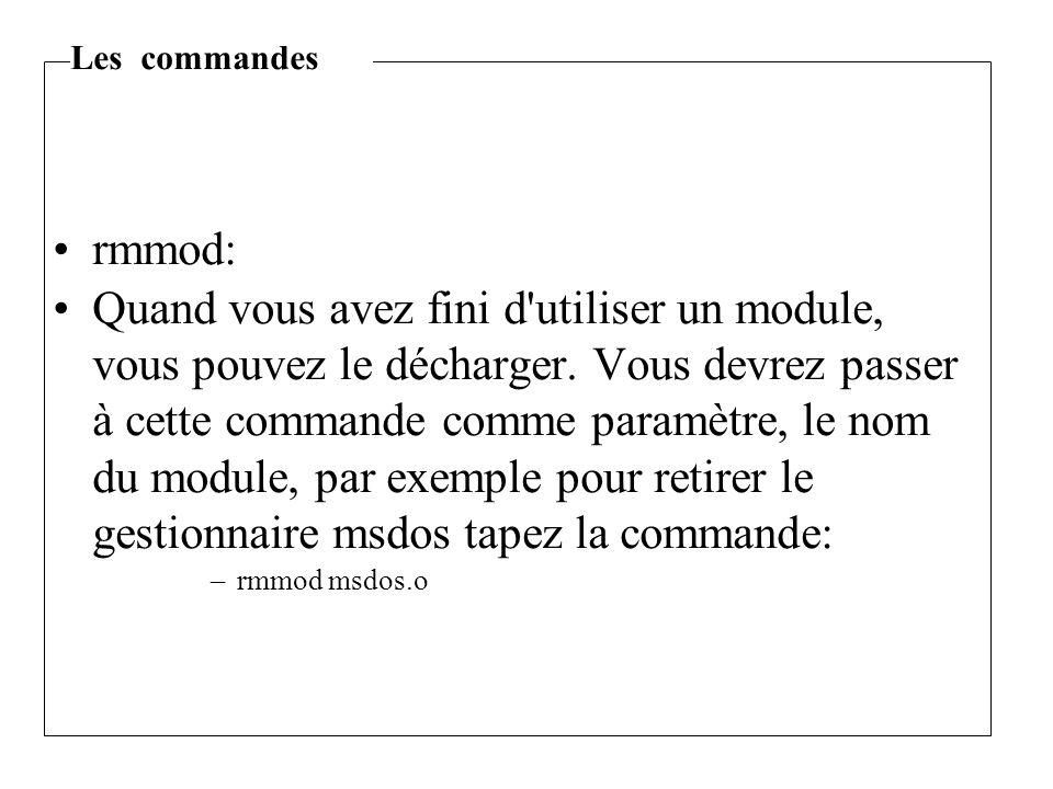 rmmod: Quand vous avez fini d'utiliser un module, vous pouvez le décharger. Vous devrez passer à cette commande comme paramètre, le nom du module, par