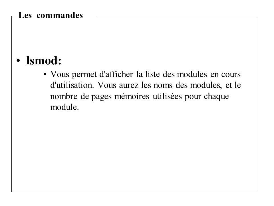 lsmod: Vous permet d'afficher la liste des modules en cours d'utilisation. Vous aurez les noms des modules, et le nombre de pages mémoires utilisées p