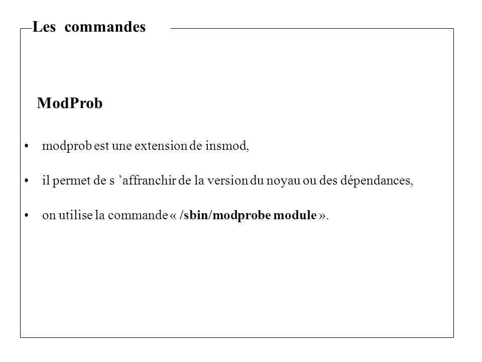 modprob est une extension de insmod, il permet de s 'affranchir de la version du noyau ou des dépendances, on utilise la commande « /sbin/modprobe module ».