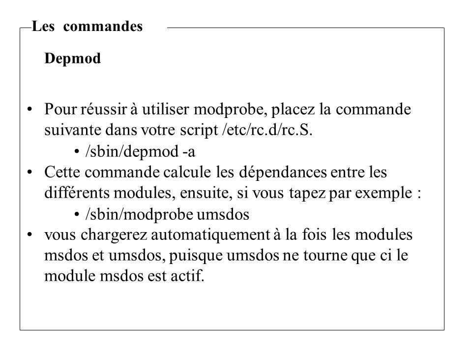 Pour réussir à utiliser modprobe, placez la commande suivante dans votre script /etc/rc.d/rc.S. /sbin/depmod -a Cette commande calcule les dépendances