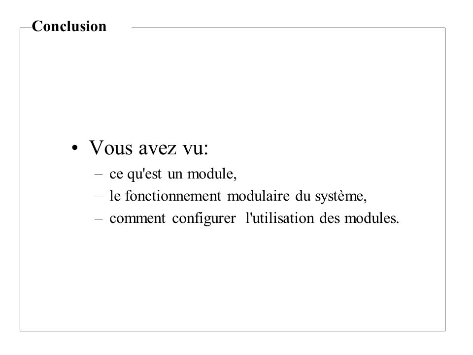 Vous avez vu: –ce qu est un module, –le fonctionnement modulaire du système, –comment configurer l utilisation des modules.
