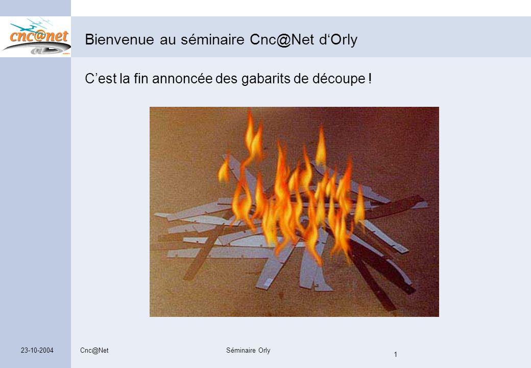 Cnc@NetSéminaire Orly 1 23-10-2004 Bienvenue au séminaire Cnc@Net d'Orly C'est la fin annoncée des gabarits de découpe !