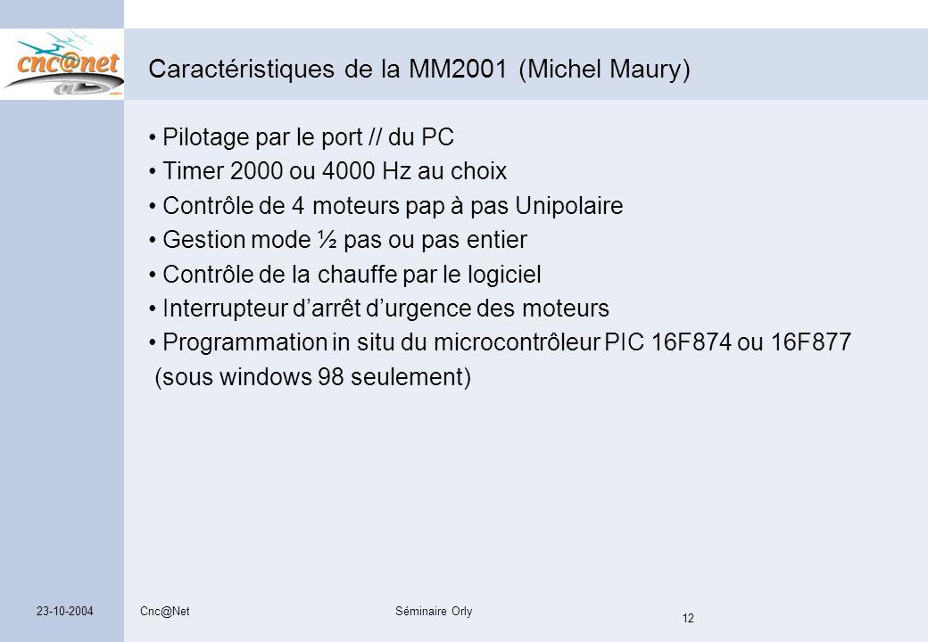 Cnc@NetSéminaire Orly 12 23-10-2004 Caractéristiques de la MM2001 (Michel Maury) Pilotage par le port // du PC Timer 2000 ou 4000 Hz au choix Contrôle