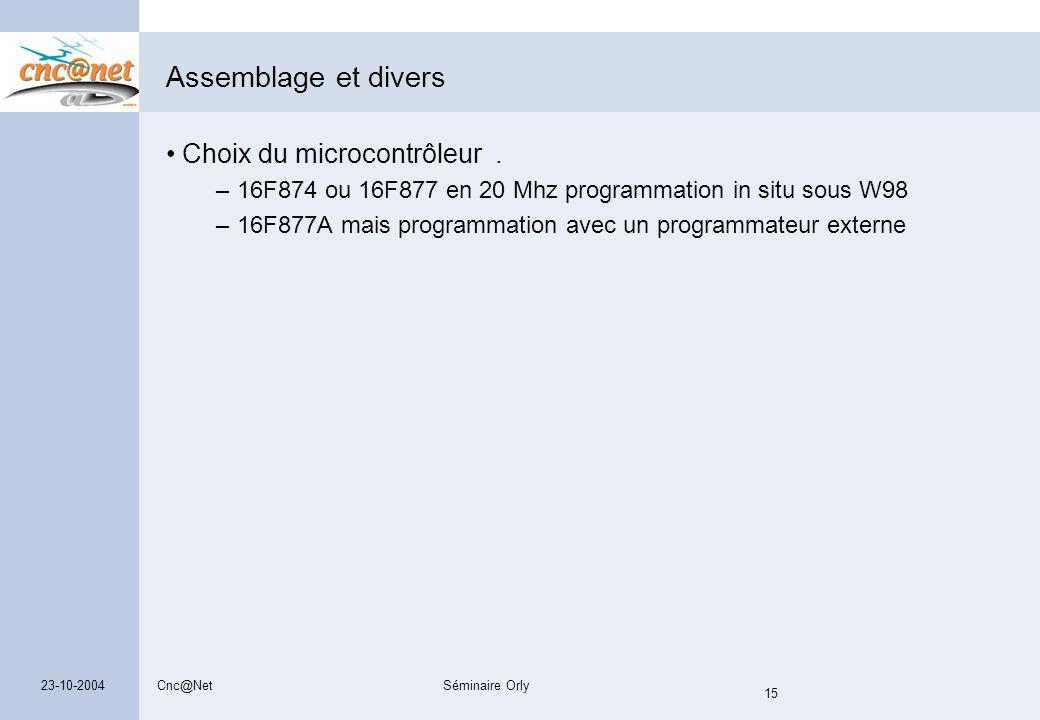 Cnc@NetSéminaire Orly 15 23-10-2004 Assemblage et divers Choix du microcontrôleur. – 16F874 ou 16F877 en 20 Mhz programmation in situ sous W98 – 16F87