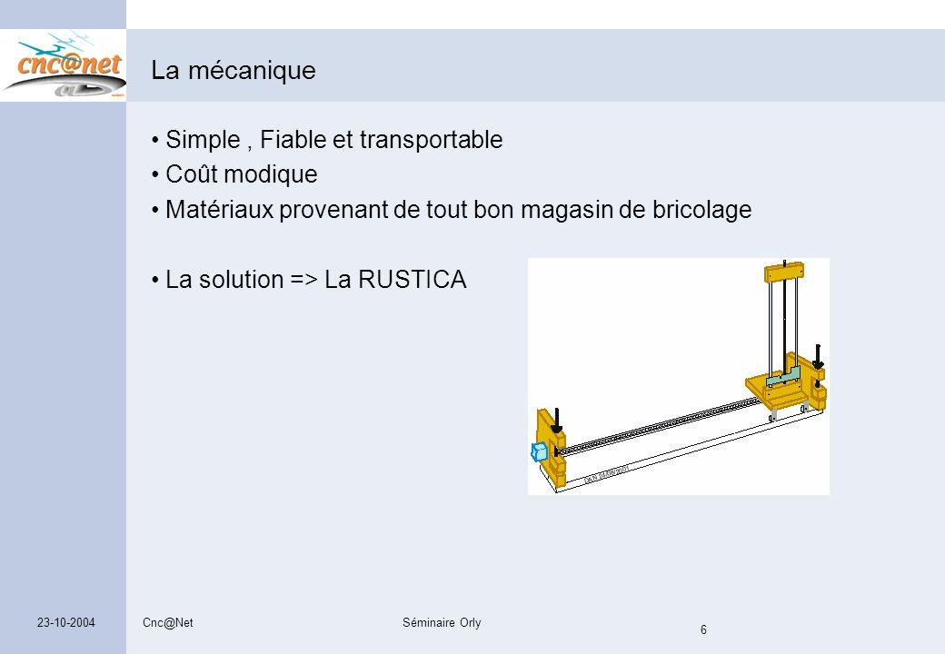 Cnc@NetSéminaire Orly 6 23-10-2004 La mécanique Simple, Fiable et transportable Coût modique Matériaux provenant de tout bon magasin de bricolage La s