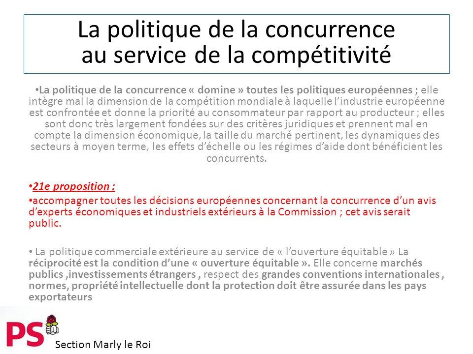 Section Marly le Roi La politique de la concurrence au service de la compétitivité La politique de la concurrence « domine » toutes les politiques européennes ; elle intègre mal la dimension de la compétition mondiale à laquelle l'industrie européenne est confrontée et donne la priorité au consommateur par rapport au producteur ; elles sont donc très largement fondées sur des critères juridiques et prennent mal en compte la dimension économique, la taille du marché pertinent, les dynamiques des secteurs à moyen terme, les effets d'échelle ou les régimes d'aide dont bénéficient les concurrents.