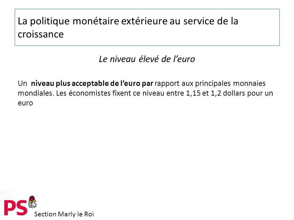 Section Marly le Roi La politique monétaire extérieure au service de la croissance Le niveau élevé de l'euro Un niveau plus acceptable de l'euro par rapport aux principales monnaies mondiales.